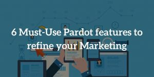 6 Must-Use Pardot features to refine your Marketing