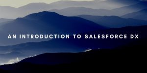 An Introduction to Salesforce DX